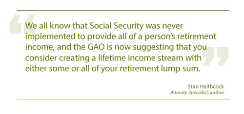 We all know that Social Security was never implemented to provide all of a person's retirement income, and the GAO is now suggesting that you consider creating a lifetime income stream with either some or all of your retirement lump sum. --Stan Haithcock, Annuity Specialist, Author